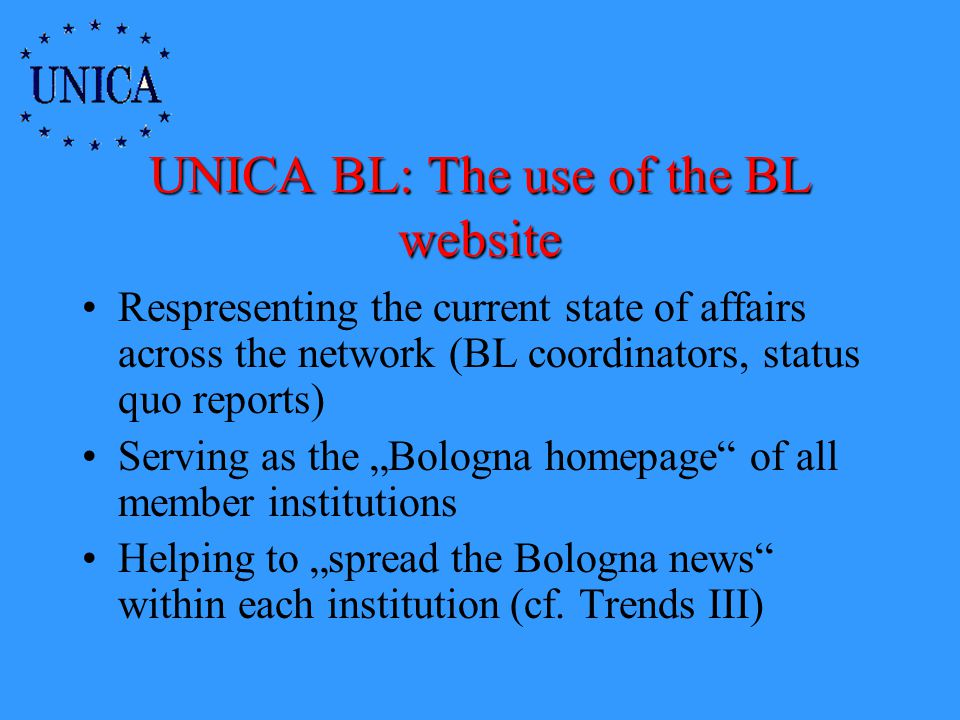 UNICA BL: The use of the BL website Respresenting the current state of affairs across the network (BL coordinators, status quo reports) Serving as the Bologna homepage of all member institutions Helping to spread the Bologna news within each institution (cf.