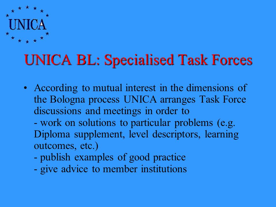 UNICA BL: Specialised Task Forces According to mutual interest in the dimensions of the Bologna process UNICA arranges Task Force discussions and meetings in order to - work on solutions to particular problems (e.g.