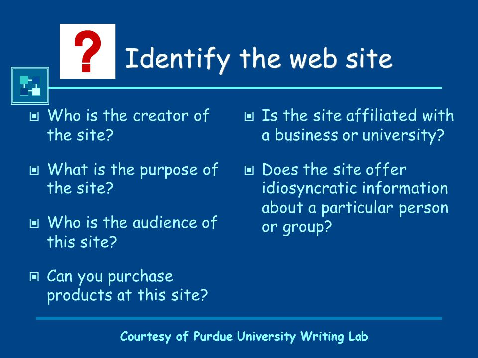 Courtesy of Purdue University Writing Lab Identify the web site Who is the creator of the site? What is the purpose of the site? Who is the audience o