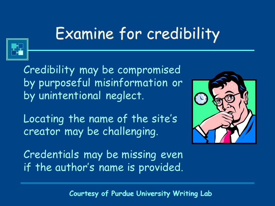 Courtesy of Purdue University Writing Lab Examine for credibility Credibility may be compromised by purposeful misinformation or by unintentional neglect.