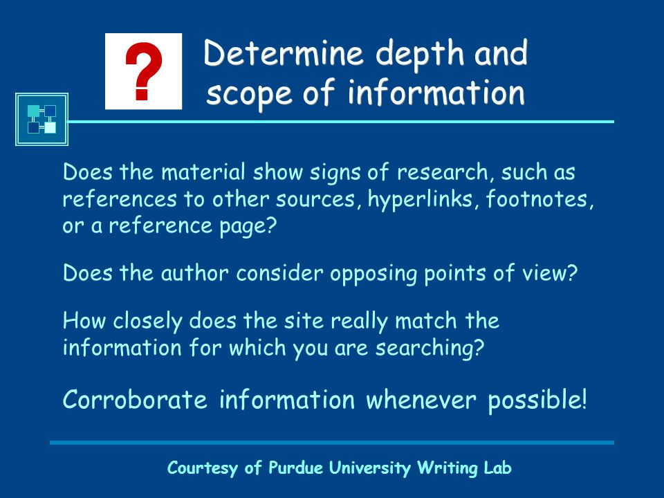 Courtesy of Purdue University Writing Lab Determine depth and scope of information Does the material show signs of research, such as references to other sources, hyperlinks, footnotes, or a reference page.