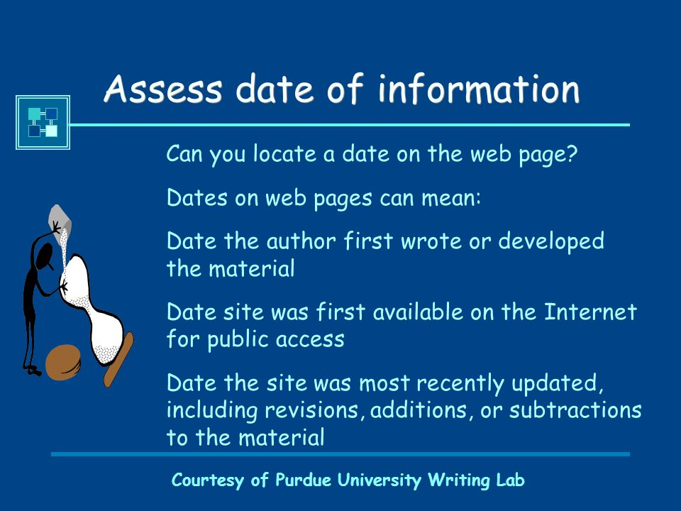 Courtesy of Purdue University Writing Lab Assess date of information Can you locate a date on the web page.