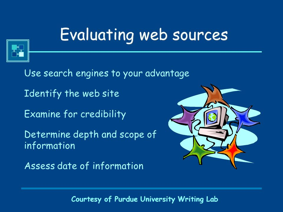 Courtesy of Purdue University Writing Lab Evaluating web sources Use search engines to your advantage Identify the web site Examine for credibility Determine depth and scope of information Assess date of information