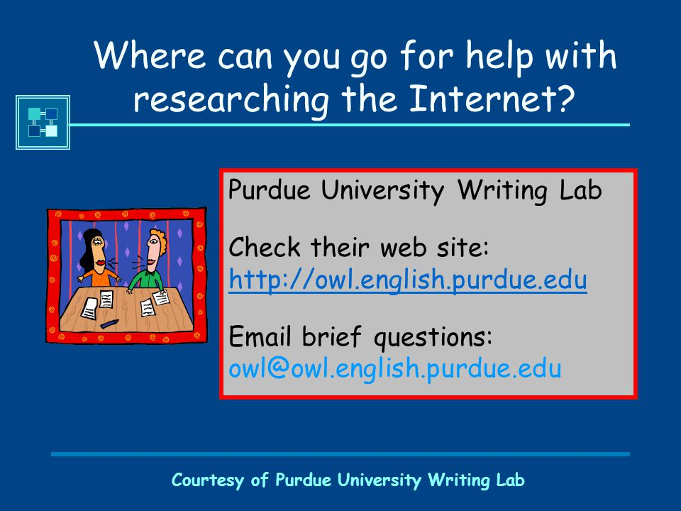 Courtesy of Purdue University Writing Lab Where can you go for help with researching the Internet.