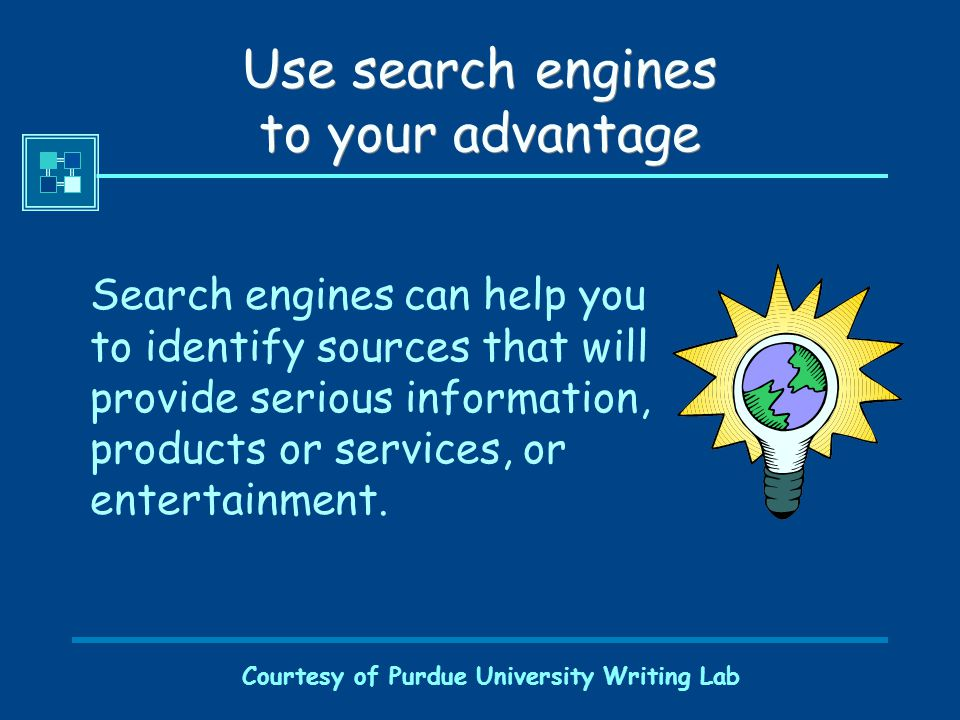 Courtesy of Purdue University Writing Lab Use search engines to your advantage Search engines can help you to identify sources that will provide serio
