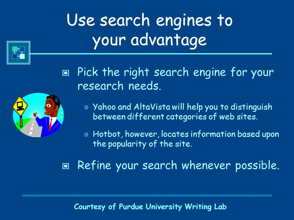 Courtesy of Purdue University Writing Lab Use search engines to your advantage Pick the right search engine for your research needs.