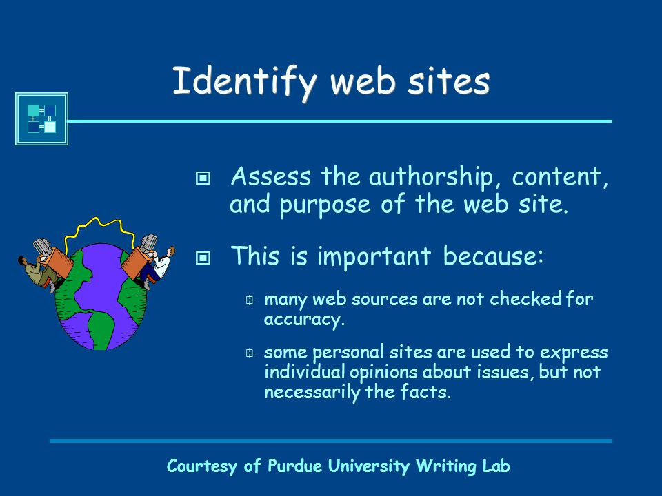 Courtesy of Purdue University Writing Lab Identify web sites Assess the authorship, content, and purpose of the web site.