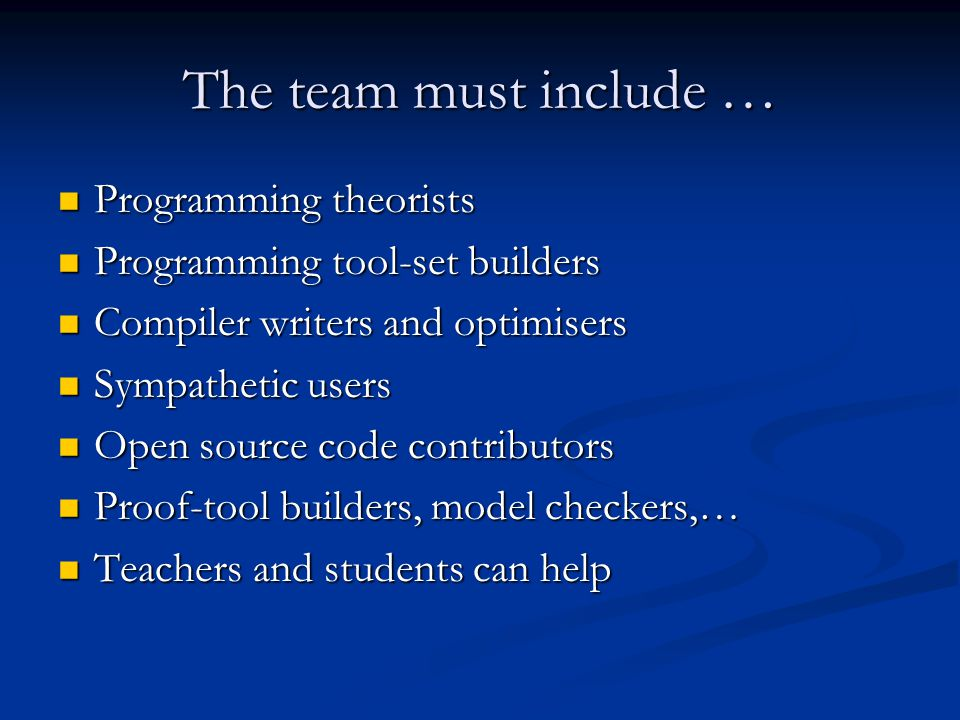 The team must include … Programming theorists Programming theorists Programming tool-set builders Programming tool-set builders Compiler writers and optimisers Compiler writers and optimisers Sympathetic users Sympathetic users Open source code contributors Open source code contributors Proof-tool builders, model checkers,… Proof-tool builders, model checkers,… Teachers and students can help Teachers and students can help