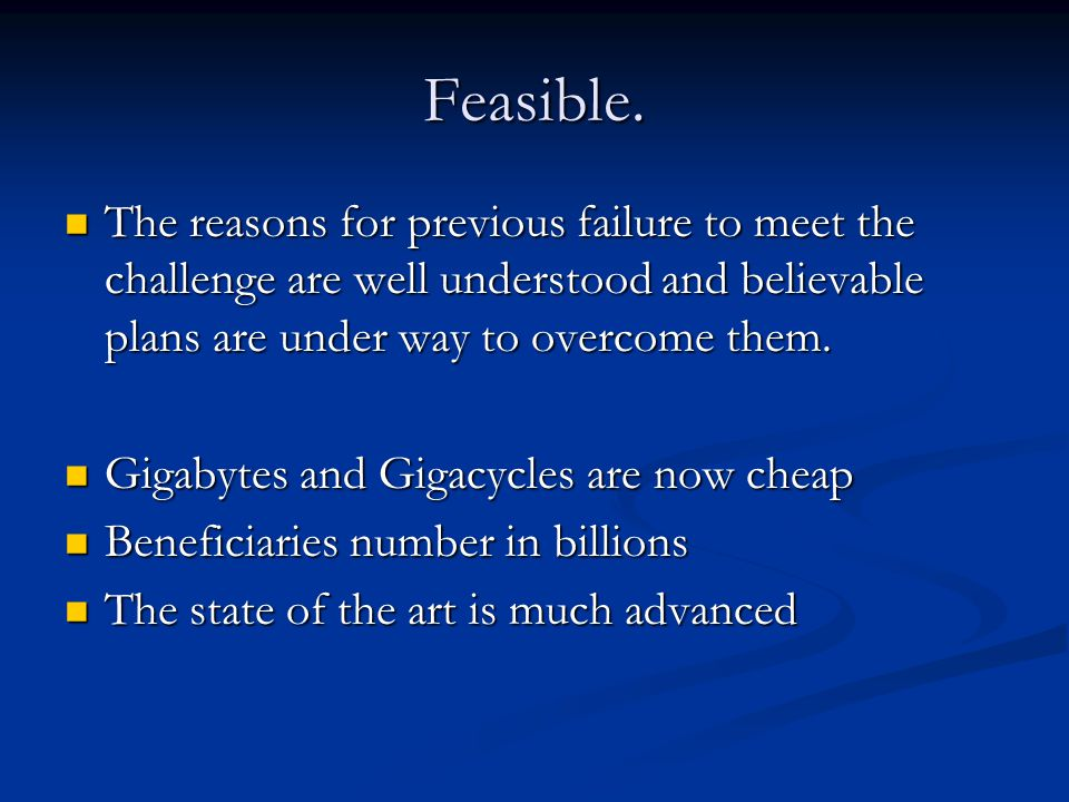 Feasible. The reasons for previous failure to meet the challenge are well understood and believable plans are under way to overcome them. The reasons