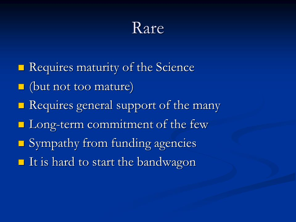 Rare Requires maturity of the Science Requires maturity of the Science (but not too mature) (but not too mature) Requires general support of the many Requires general support of the many Long-term commitment of the few Long-term commitment of the few Sympathy from funding agencies Sympathy from funding agencies It is hard to start the bandwagon It is hard to start the bandwagon