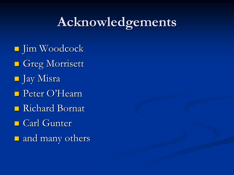 Acknowledgements Jim Woodcock Jim Woodcock Greg Morrisett Greg Morrisett Jay Misra Jay Misra Peter OHearn Peter OHearn Richard Bornat Richard Bornat Carl Gunter Carl Gunter and many others and many others