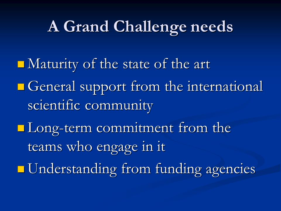 A Grand Challenge needs Maturity of the state of the art Maturity of the state of the art General support from the international scientific community General support from the international scientific community Long-term commitment from the teams who engage in it Long-term commitment from the teams who engage in it Understanding from funding agencies Understanding from funding agencies