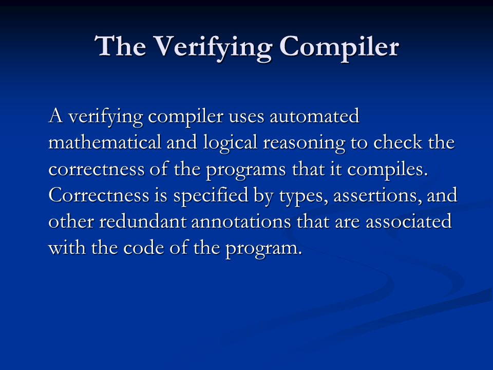 The Verifying Compiler A verifying compiler uses automated mathematical and logical reasoning to check the correctness of the programs that it compiles.