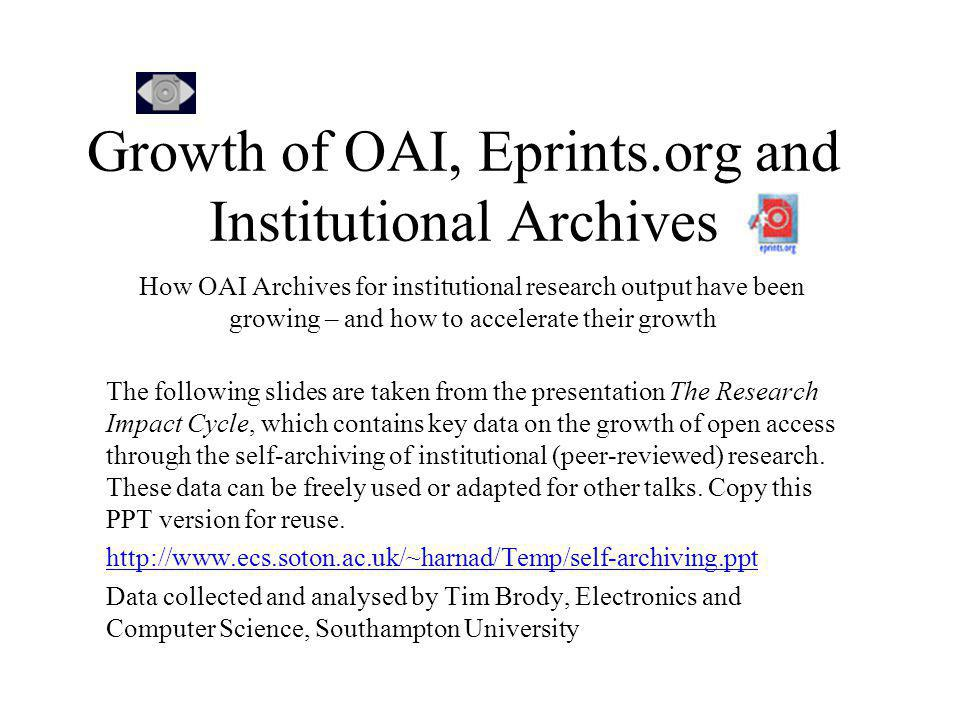 Growth of OAI, Eprints.org and Institutional Archives How OAI Archives for institutional research output have been growing – and how to accelerate their growth The following slides are taken from the presentation The Research Impact Cycle, which contains key data on the growth of open access through the self-archiving of institutional (peer-reviewed) research.