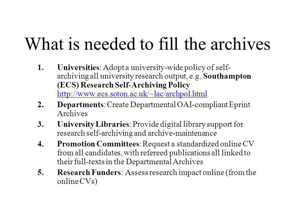 What is needed to fill the archives 1.Universities: Adopt a university-wide policy of self- archiving all university research output, e.g. Southampton