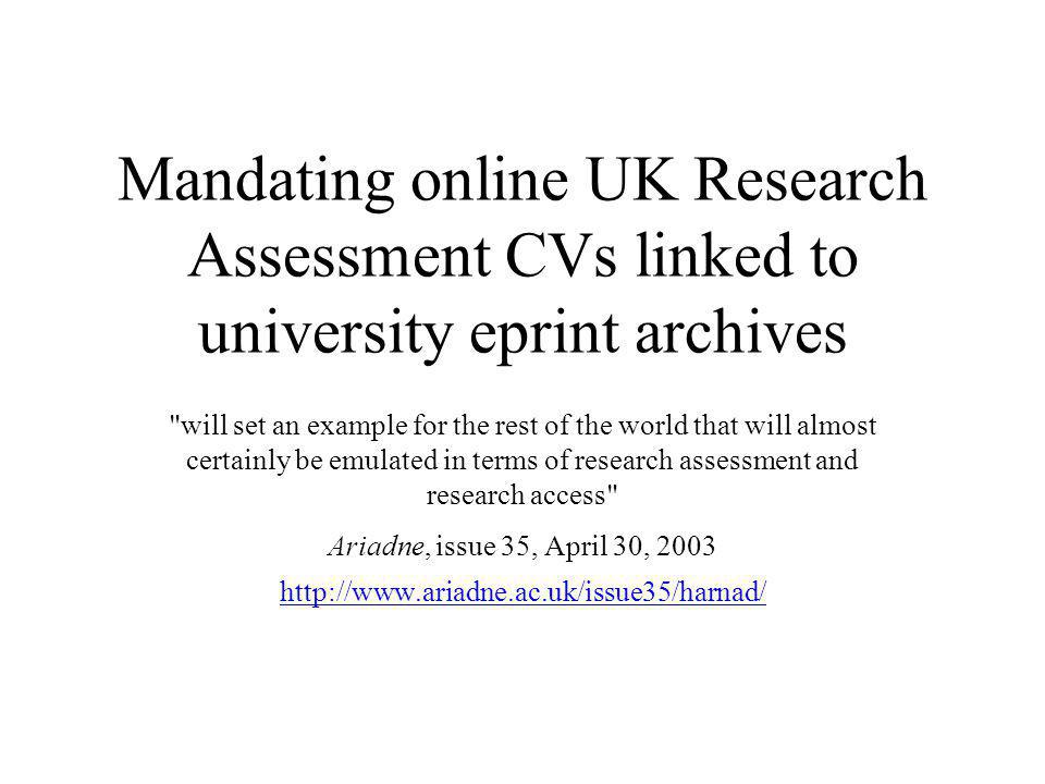 Mandating online UK Research Assessment CVs linked to university eprint archives will set an example for the rest of the world that will almost certainly be emulated in terms of research assessment and research access Ariadne, issue 35, April 30, 2003 http://www.ariadne.ac.uk/issue35/harnad/