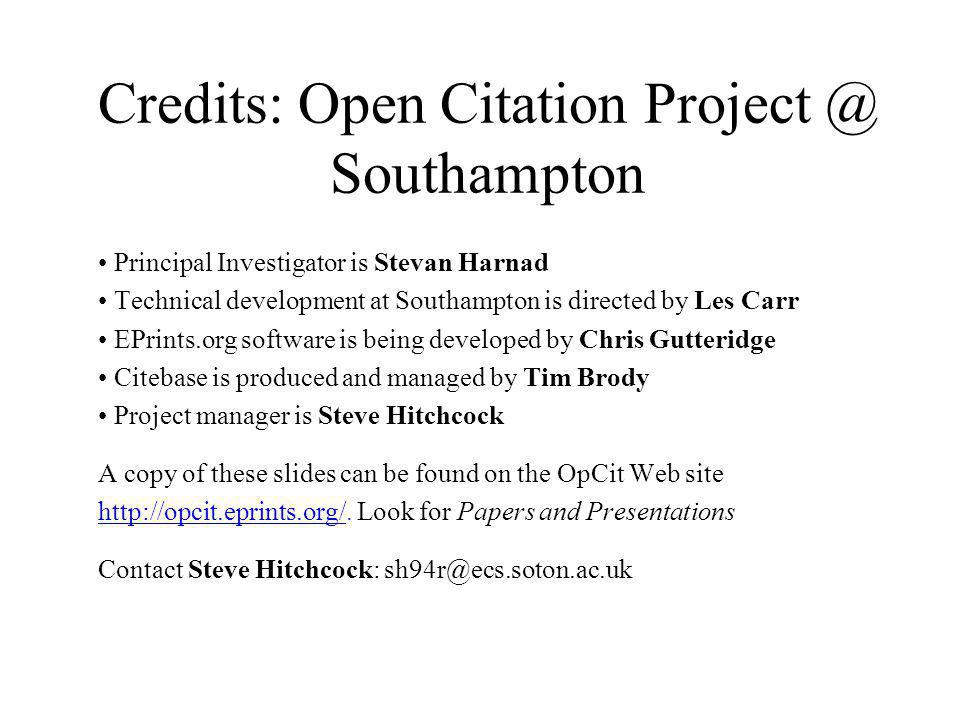 Credits: Open Citation Project @ Southampton Principal Investigator is Stevan Harnad Technical development at Southampton is directed by Les Carr EPrints.org software is being developed by Chris Gutteridge Citebase is produced and managed by Tim Brody Project manager is Steve Hitchcock A copy of these slides can be found on the OpCit Web site http://opcit.eprints.org/http://opcit.eprints.org/.