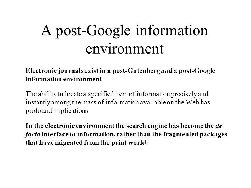 A post-Google information environment Electronic journals exist in a post-Gutenberg and a post-Google information environment The ability to locate a