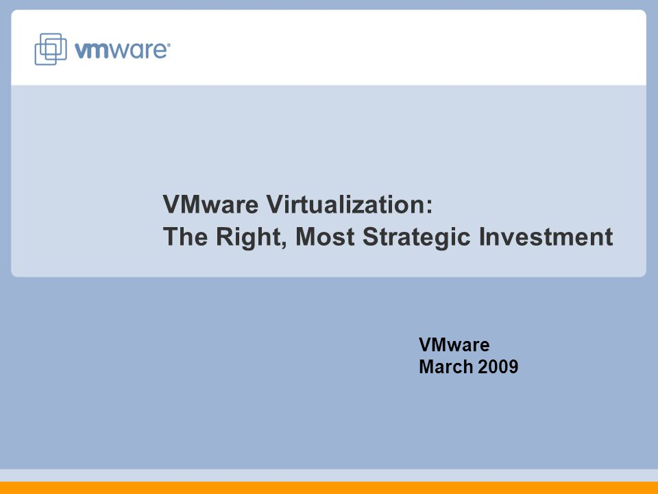 VMware Virtualization: The Right, Most Strategic Investment VMware March 2009