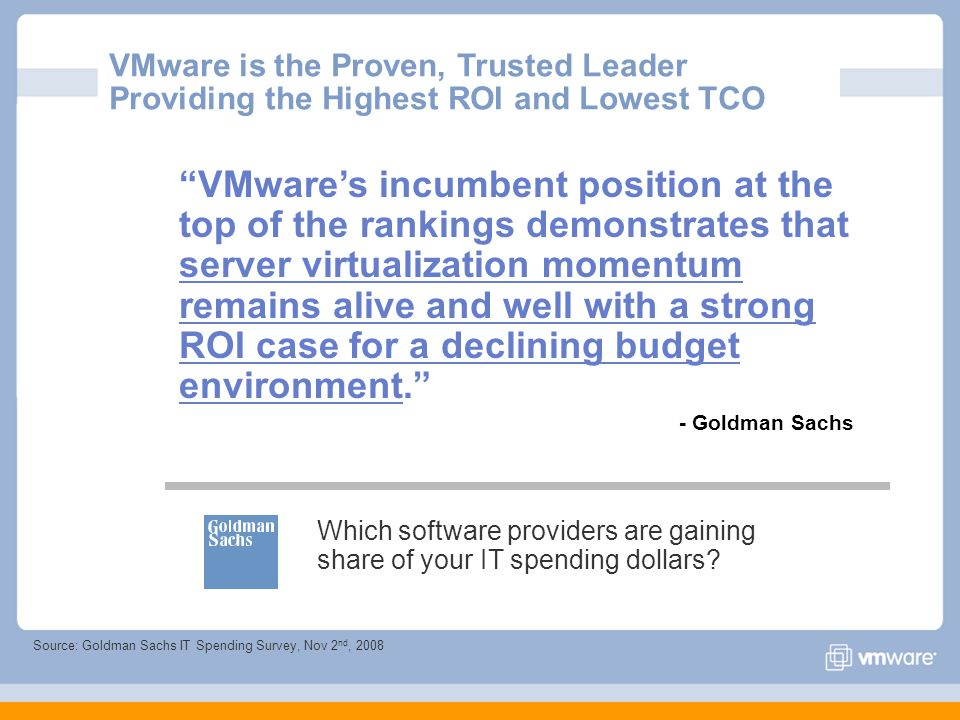 Source: Goldman Sachs IT Spending Survey, Nov 2 nd, 2008 VMwares incumbent position at the top of the rankings demonstrates that server virtualization momentum remains alive and well with a strong ROI case for a declining budget environment.