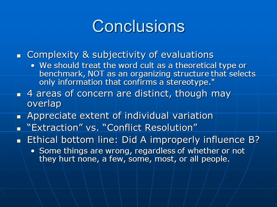 Conclusions Complexity & subjectivity of evaluations Complexity & subjectivity of evaluations We should treat the word cult as a theoretical type or benchmark, NOT as an organizing structure that selects only information that confirms a stereotype. We should treat the word cult as a theoretical type or benchmark, NOT as an organizing structure that selects only information that confirms a stereotype. 4 areas of concern are distinct, though may overlap 4 areas of concern are distinct, though may overlap Appreciate extent of individual variation Appreciate extent of individual variation Extraction vs.