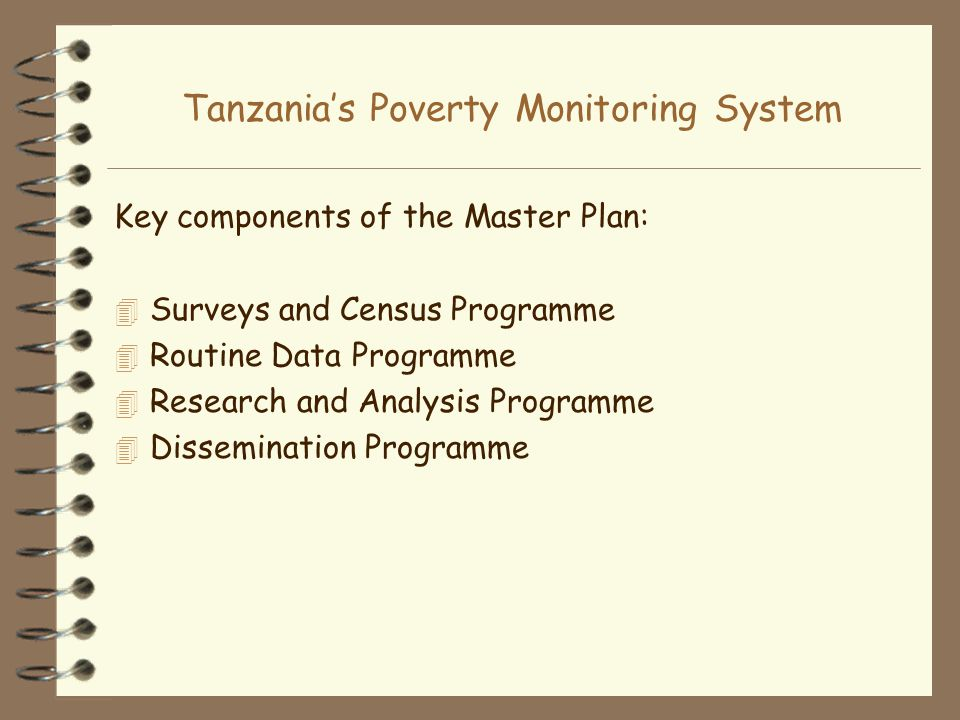 Tanzanias Poverty Monitoring System Key components of the Master Plan: 4 Surveys and Census Programme 4 Routine Data Programme 4 Research and Analysis Programme 4 Dissemination Programme