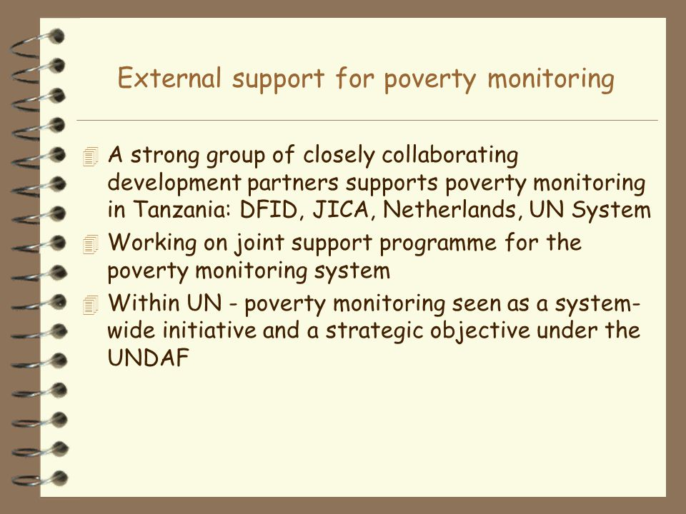 External support for poverty monitoring 4 A strong group of closely collaborating development partners supports poverty monitoring in Tanzania: DFID, JICA, Netherlands, UN System 4 Working on joint support programme for the poverty monitoring system 4 Within UN - poverty monitoring seen as a system- wide initiative and a strategic objective under the UNDAF
