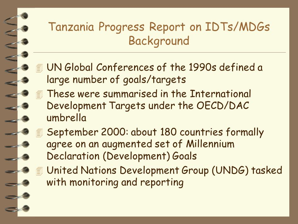 Tanzania Progress Report on IDTs/MDGs Background 4 UN Global Conferences of the 1990s defined a large number of goals/targets 4 These were summarised