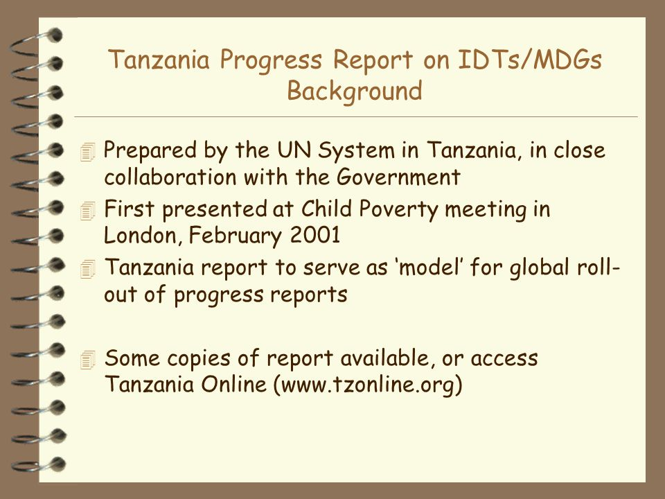 Tanzania Progress Report on IDTs/MDGs Background 4 Prepared by the UN System in Tanzania, in close collaboration with the Government 4 First presented at Child Poverty meeting in London, February 2001 4 Tanzania report to serve as model for global roll- out of progress reports 4 Some copies of report available, or access Tanzania Online (www.tzonline.org)