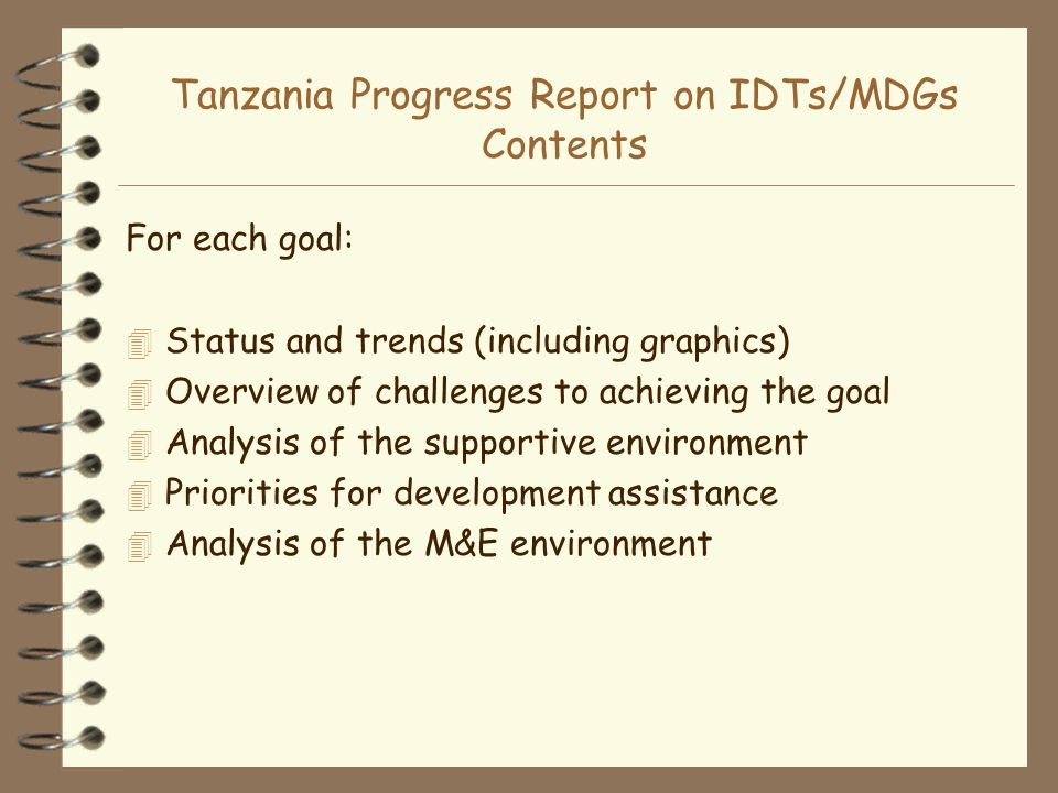 Tanzania Progress Report on IDTs/MDGs Contents For each goal: 4 Status and trends (including graphics) 4 Overview of challenges to achieving the goal 4 Analysis of the supportive environment 4 Priorities for development assistance 4 Analysis of the M&E environment