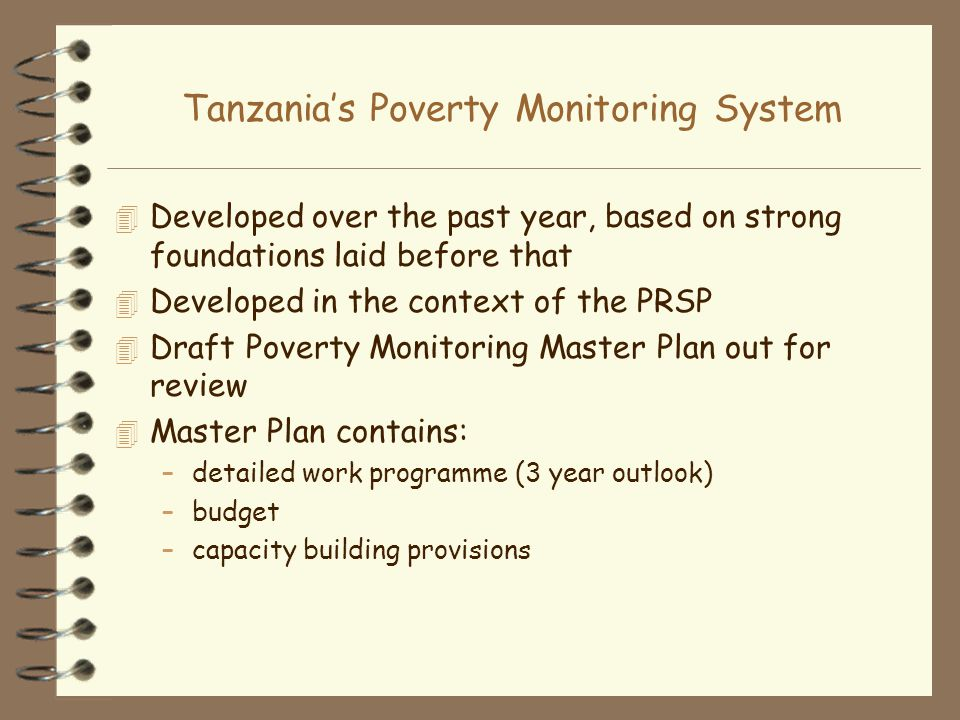 Tanzanias Poverty Monitoring System 4 Developed over the past year, based on strong foundations laid before that 4 Developed in the context of the PRSP 4 Draft Poverty Monitoring Master Plan out for review 4 Master Plan contains: –detailed work programme (3 year outlook) –budget –capacity building provisions