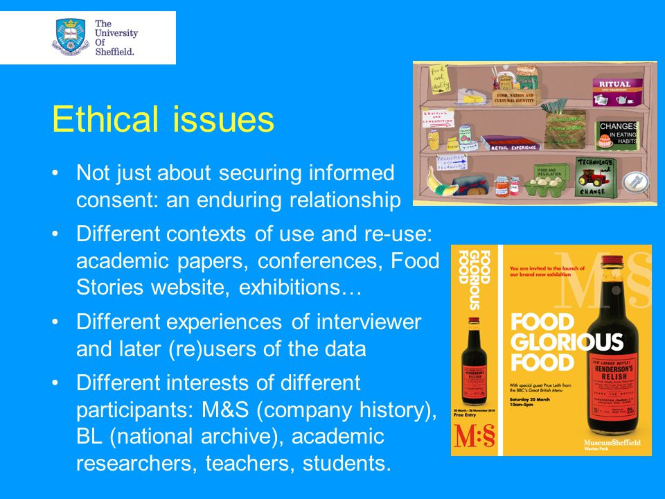 Ethical issues Not just about securing informed consent: an enduring relationship Different contexts of use and re-use: academic papers, conferences, Food Stories website, exhibitions… Different experiences of interviewer and later (re)users of the data Different interests of different participants: M&S (company history), BL (national archive), academic researchers, teachers, students.