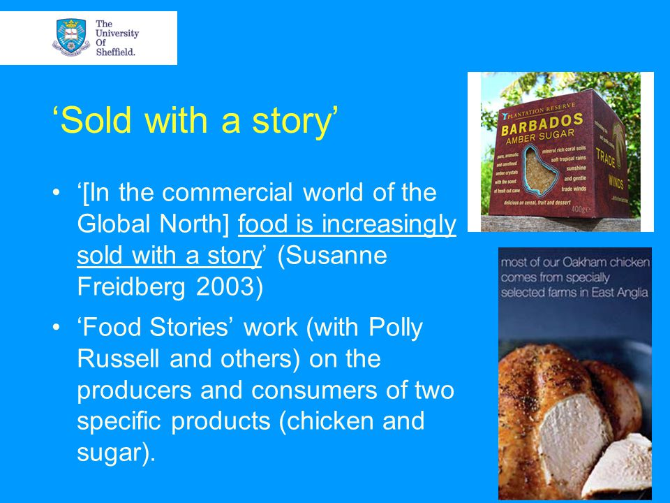 Sold with a story [In the commercial world of the Global North] food is increasingly sold with a story (Susanne Freidberg 2003) Food Stories work (with Polly Russell and others) on the producers and consumers of two specific products (chicken and sugar).