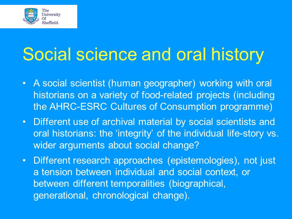 Social science and oral history A social scientist (human geographer) working with oral historians on a variety of food-related projects (including the AHRC-ESRC Cultures of Consumption programme) Different use of archival material by social scientists and oral historians: the integrity of the individual life-story vs.