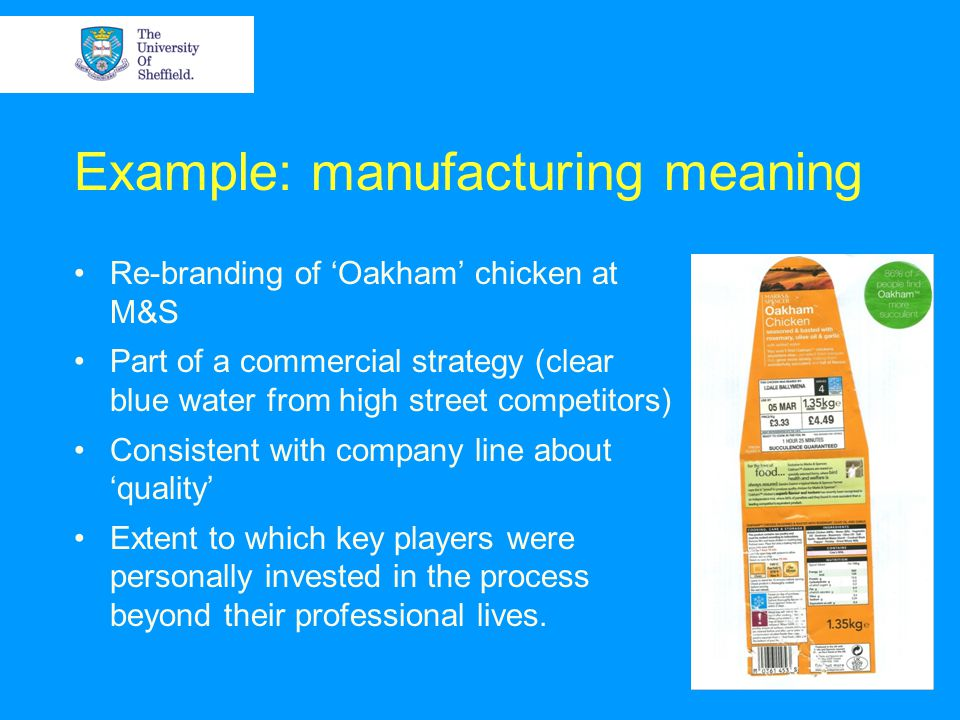 Example: manufacturing meaning Re-branding of Oakham chicken at M&S Part of a commercial strategy (clear blue water from high street competitors) Consistent with company line about quality Extent to which key players were personally invested in the process beyond their professional lives.