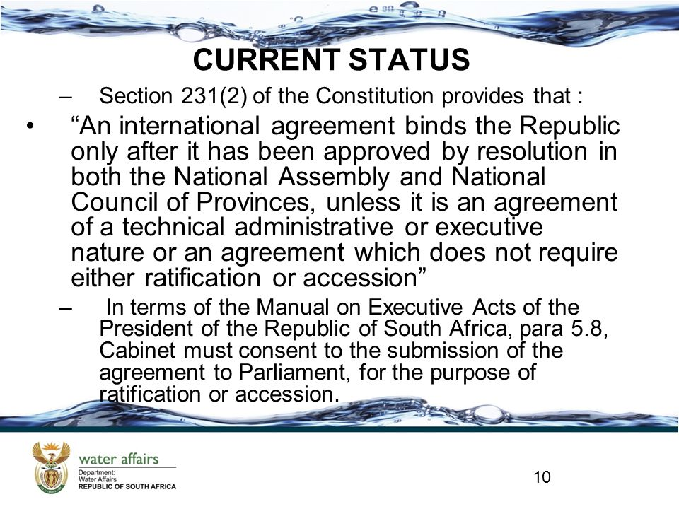 CURRENT STATUS –Section 231(2) of the Constitution provides that : An international agreement binds the Republic only after it has been approved by resolution in both the National Assembly and National Council of Provinces, unless it is an agreement of a technical administrative or executive nature or an agreement which does not require either ratification or accession – In terms of the Manual on Executive Acts of the President of the Republic of South Africa, para 5.8, Cabinet must consent to the submission of the agreement to Parliament, for the purpose of ratification or accession.
