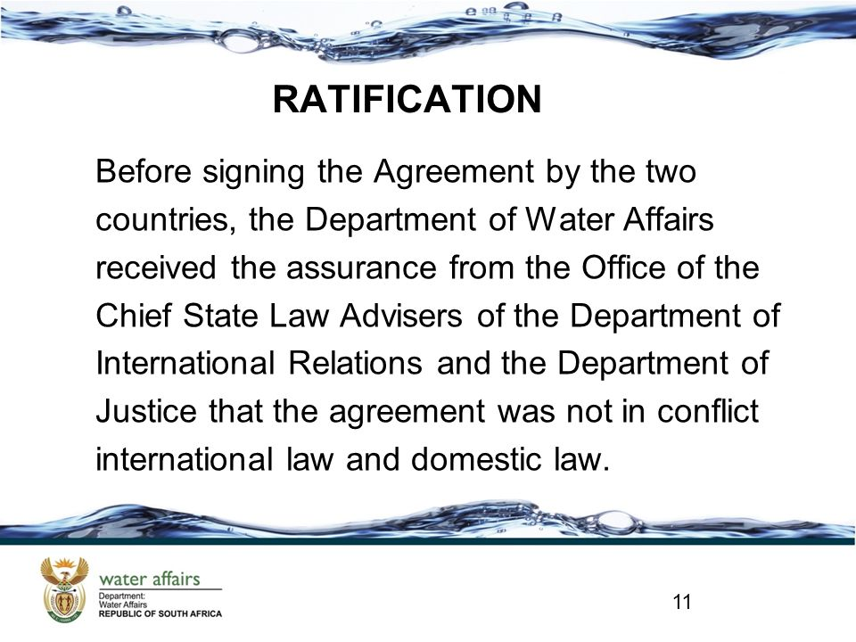 RATIFICATION Before signing the Agreement by the two countries, the Department of Water Affairs received the assurance from the Office of the Chief State Law Advisers of the Department of International Relations and the Department of Justice that the agreement was not in conflict international law and domestic law.