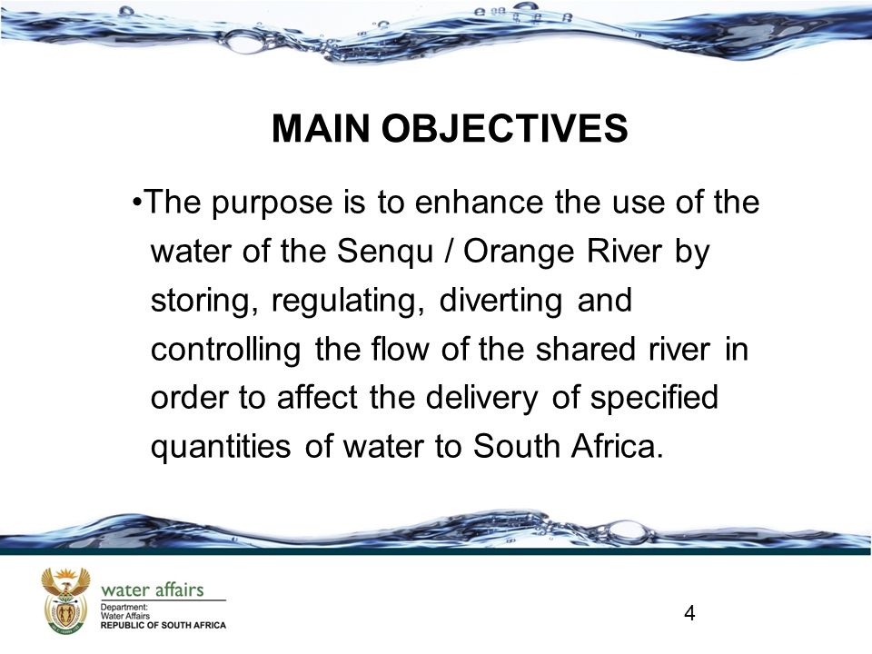 MAIN OBJECTIVES The purpose is to enhance the use of the water of the Senqu / Orange River by storing, regulating, diverting and controlling the flow of the shared river in order to affect the delivery of specified quantities of water to South Africa.