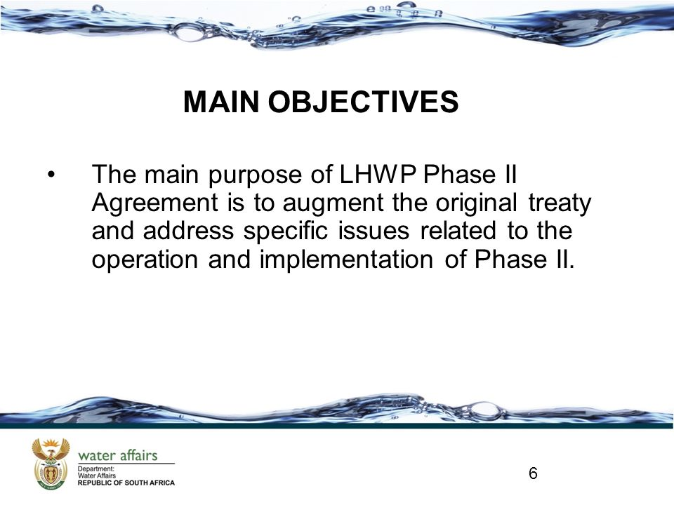 MAIN OBJECTIVES The main purpose of LHWP Phase II Agreement is to augment the original treaty and address specific issues related to the operation and implementation of Phase II.