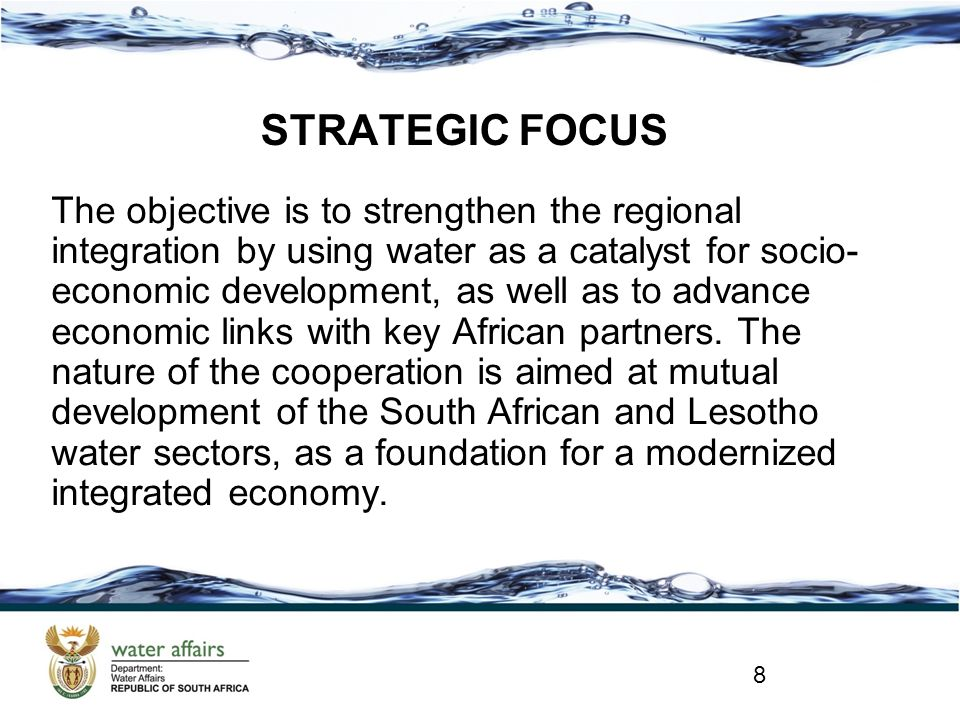 STRATEGIC FOCUS The objective is to strengthen the regional integration by using water as a catalyst for socio- economic development, as well as to advance economic links with key African partners.