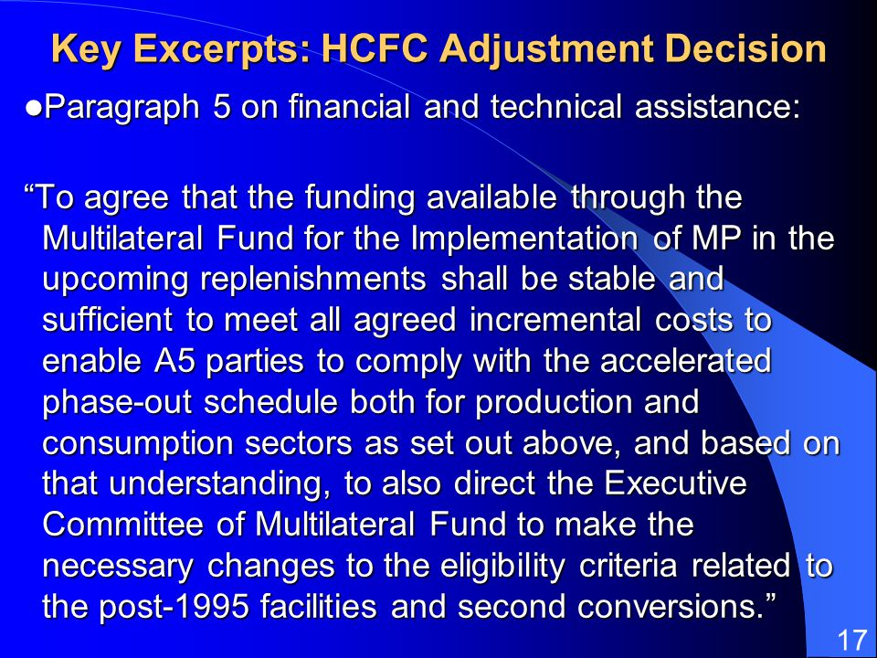 17 Key Excerpts: HCFC Adjustment Decision Paragraph 5 on financial and technical assistance: Paragraph 5 on financial and technical assistance: To agree that the funding available through the Multilateral Fund for the Implementation of MP in the upcoming replenishments shall be stable and sufficient to meet all agreed incremental costs to enable A5 parties to comply with the accelerated phase-out schedule both for production and consumption sectors as set out above, and based on that understanding, to also direct the Executive Committee of Multilateral Fund to make the necessary changes to the eligibility criteria related to the post-1995 facilities and second conversions.