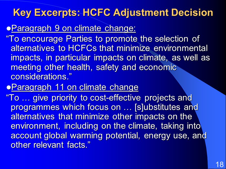 18 Key Excerpts: HCFC Adjustment Decision Paragraph 9 on climate change: Paragraph 9 on climate change: To encourage Parties to promote the selection of alternatives to HCFCs that minimize environmental impacts, in particular impacts on climate, as well as meeting other health, safety and economic considerations.
