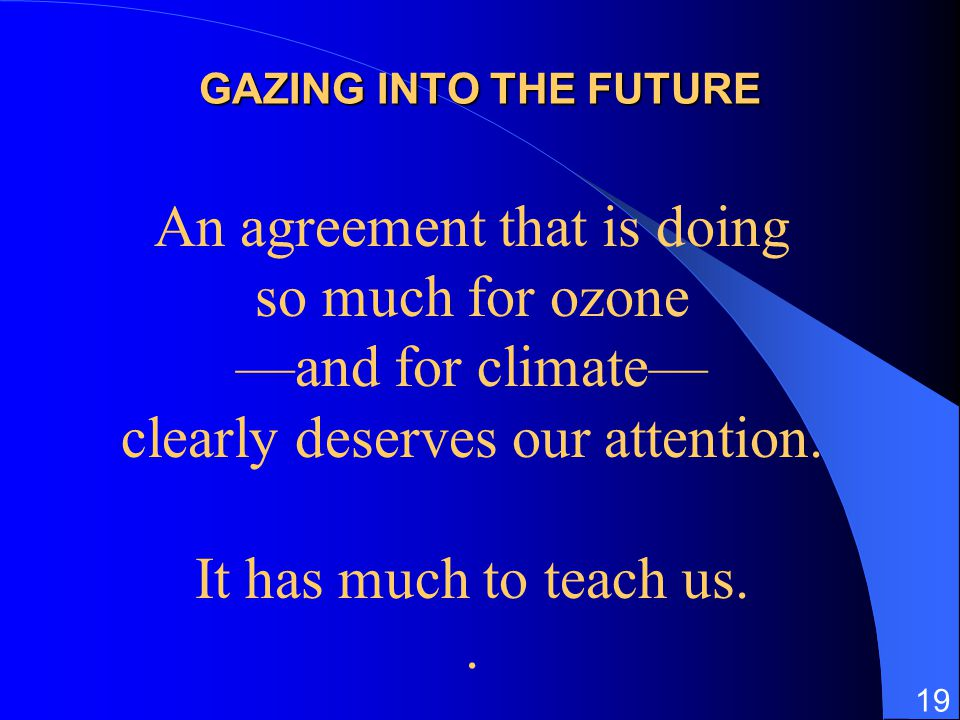 19 GAZING INTO THE FUTURE An agreement that is doing so much for ozone and for climate clearly deserves our attention. It has much to teach us..