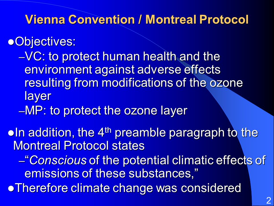 2 Vienna Convention / Montreal Protocol Objectives: Objectives: – VC: to protect human health and the environment against adverse effects resulting fr
