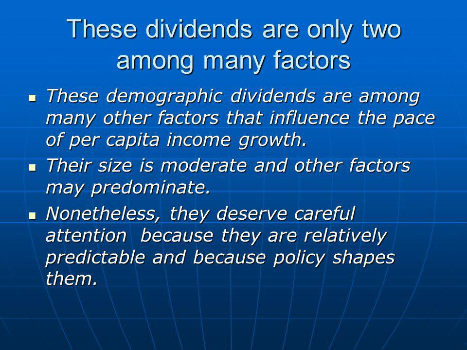 These dividends are only two among many factors These demographic dividends are among many other factors that influence the pace of per capita income growth.