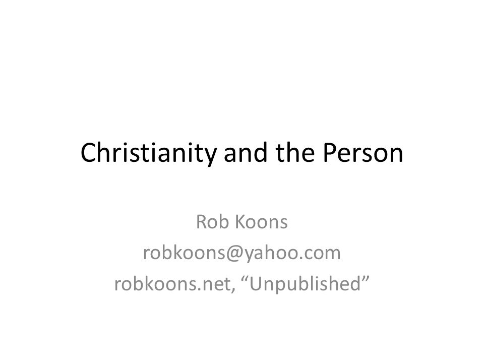 Christianity and the Person Rob Koons robkoons@yahoo.com robkoons.net, Unpublished
