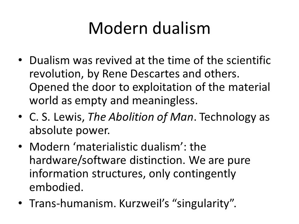 Modern dualism Dualism was revived at the time of the scientific revolution, by Rene Descartes and others.