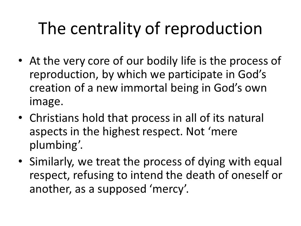 The centrality of reproduction At the very core of our bodily life is the process of reproduction, by which we participate in Gods creation of a new immortal being in Gods own image.