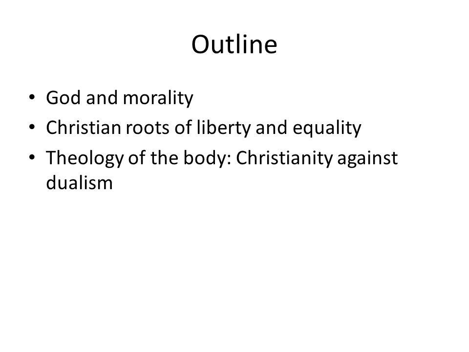 Outline God and morality Christian roots of liberty and equality Theology of the body: Christianity against dualism