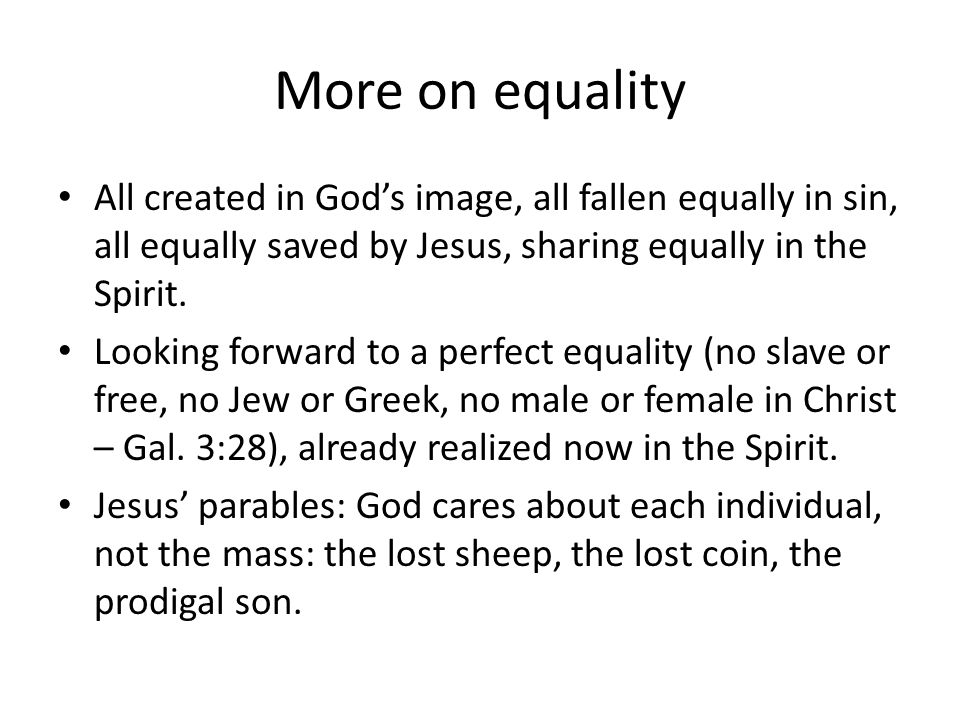 More on equality All created in Gods image, all fallen equally in sin, all equally saved by Jesus, sharing equally in the Spirit.